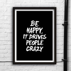 Be Happy It Drives People Crazy http://www.notonthehighstreet.com/themotivatedtype/product/be-happy-it-drives-people-crazy-typography-print Limited edition, order now!