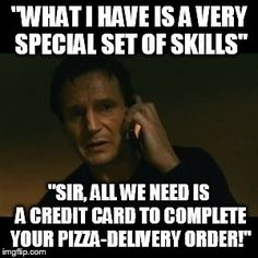"Liam Neeson Taken | ""WHAT I HAVE IS A VERY SPECIAL SET OF SKILLS"" ""SIR, ALL WE NEED IS A CREDIT CARD TO COMPLETE YOUR PIZZA-DELIVERY ORDER!"" 