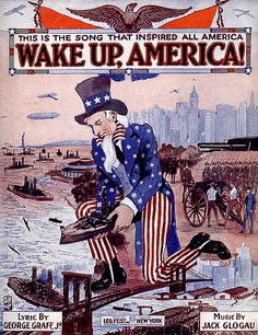 """""""Wake Up, America!"""" This is the song that inspired all America. Lyric by George Graff, Jr.,  Music by Jack Glogau.   Chorus:  Wake up, America, if we are called to war, Are we prepared to give our lives For our sweethearts and our wives? Are our mothers and our homes worth fighting for?  A 1916 recording of """"Wake Up, America!"""" is available on the Library of Congress's National Jukebox"""
