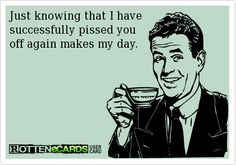 Just knowing that I have  successfully pissed you  off again makes my day