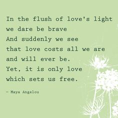 """""""In the flush of love's light we dare be brave. And suddenly we see that love costs all we are and will ever be. Yet, it is only love which sets us free."""" — Maya Angelou"""