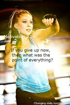 If you give up now, then what was the point of everything you've done to get here?