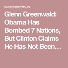 Glenn Greenwald: Obama Has Bombed 7 Nations, But Clinton Claims He Has Not Been…
