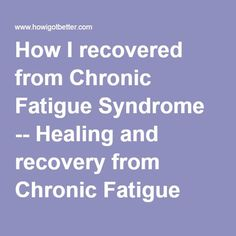 How I recovered from Chronic Fatigue Syndrome -- Healing and recovery from Chronic Fatigue Syndrome, ME (myalgic encephalitis), Post viral fatigue syndrome