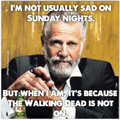 I'M NOT USUALLY SAD ON SUNDAY NIGHTS. BUT WHEN I AM, IT'S BECAUSE THE WALKING DEAD IS NOT ON.