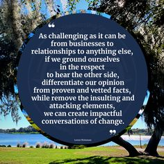 """""""As challenging as it can be from businesses to relationships to anything else, if we ground ourselves in the respect to hear the other side, differentiate our opinion from proven and vetted facts, while remove the insulting and attacking elements, we can create impactful conversations of change."""" - Loren Weisman #change #conversation #communication #love #learning #listening #opinion #fact #resolve #debate #dispute Differentiation, The Other Side, Respect, Conversation, Communication, Relationships, Challenges, Facts, Change"""