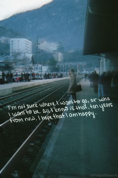 I'm not sure where I want to go, or who I want to be. All I know is that ten years from now, I hope that I am happy.