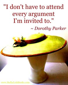 """I don't have to attend every argument I'm invited to."" Dorothy Parker"