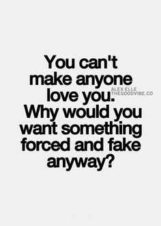"""""""You can't make anyone love you. Why would you want something forced and fake anyway?"""" ~ And manipulating or guilting someone into a relationship is not proof of love. Quite the contrary. If you had to demand it, there's your proof that it's not real."""