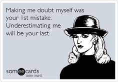No one will EVER make me doubt myself again. Do NOT underestimate me. Great Quotes, Quotes To Live By, Funny Quotes, Inspirational Quotes, Qoutes, Sarcastic Quotes, Awesome Quotes, Someecards, Hidden Agenda