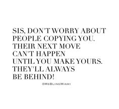 Sis, don't worry about people copying you. Their next move can't happen until you make yours. They'll always be behind!