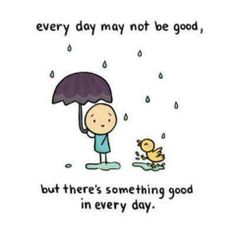 every day may not be good, but there's something good in every day