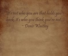 It's not who you are that holds you back, it's who you think you're not.  ~ Denis Waitley