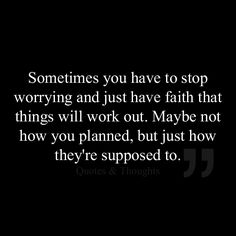 Sometimes you have to stop worrying and just have faith that things will work out. Maybe not how you planned, but just how they're supposed to.