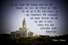 """As we touch the temple and love the temple, our lives will reflect our faith. As we go to the holy house, as we remember the covenants we make therein, we will be able to bear every trial and overcome each temptation."" -Thomas S. Monson"
