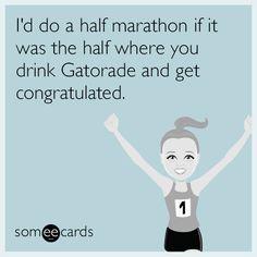 I'd do a half marathon if it was the half where you drink Gatorade and get congratulated.