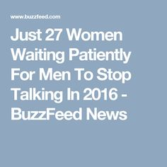 Just 27 Women Waiting Patiently For Men To Stop Talking In 2016 - BuzzFeed News