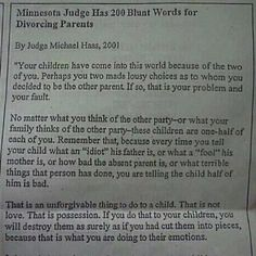 """ARTICLE Minnesota Judge Has 200 Blunt Words for Divorcing Parents  By Judge Michael Haas, 2001  """"Your children have come into this world because of the two of you. Perhaps you two made lousy choices as to whom you decided to be the other parent. If so, that is your problem and your fault.  No matter what you think of the other party–or what your family thinks of the other party–these children are one-half of each of you. Remember that, because every time you tell your child what an """"idiot"""" MORE>"""