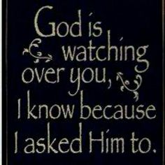 God is watching you  Because I asked Him to