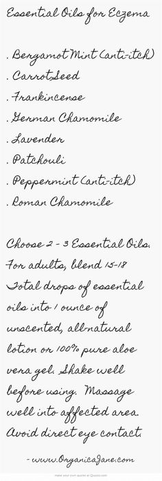 Essential Oils for Eczema . Bergamot Mint (anti-itch) . Carrot Seed . Frankincense . German Chamomile . Lavender . Patchouli . Peppermint (anti-itch) . Roman Chamomile Choose 2 - 3 Essential Oils. For adults, blend 15-18 Total drops of essential oils into 1 ounce of unscented, all-natural lotion or 100% pure aloe vera gel. Shake well before using. Massage well into affected area. Avoid direct eye contact.