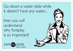 Go down a water-slide while it doesn't have any water, then you will understand why foreplay is so important!.  ecard Adult jokes adult humor sex jokes sex humor dirty jokes dirty humor R rated R Naughty jokes Naughty humor funny hilarious LOL