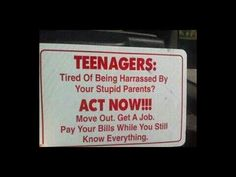 Teenagers: Tired of being harassed by your stupid parents? Act now!!! Move out. Get a job. Pay your bills while you still know everything