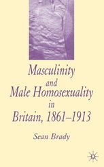Masculinity and Male Homosexuality in Britain 1861-1913