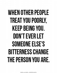 When other people treat you poorly. keep being you. Don't ever let someone else's bitterness change the person you are.