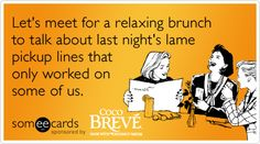 Free and Funny Coco Breve Ecard: Let's meet for a relaxing brunch to talk about last night's lame pickup lines that only worked on some of us. Create and send your own custom Coco Breve ecard. Chessy Pick Up Lines, Crazy Life, Real Life, Really Funny, The Funny, Cute Pickup Lines, Nothing Left To Say, Random Humor, Mimosas