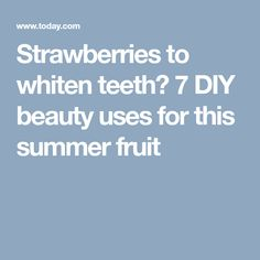Strawberries to whiten teeth? 7 DIY beauty uses for this summer fruit