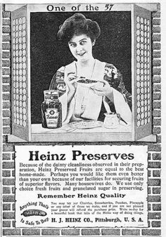 """""""Because of the dainty cleanliness observed in their preparation, Heinz Preserved Fruits are equal to the best home-made. Perhaps you would like them even better that your own because of our facilities for securing fruits of superior flavors. Many housewives do. We use only choice fresh fruits,and granulated sugar in preserving."""" Heinz Preserves - 1905"""