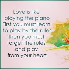 Love is like playing the piano. First you must learn to play by the rules then you must forget the rules and play from your heart