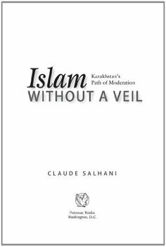 Islam Without a Veil: Kazakhstan's Path of Moderation by Claude Salhani. $13.16. Author: Claude Salhani. 220 pages. Publisher: Potomac Books Inc. (June 30, 2011)