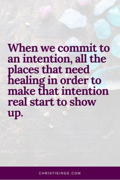 When we commit to an intention, all the places that need healing in order to make that intention real start to show up. - Christie Inge