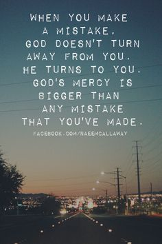 When you make a mistake, God doesn't turn away from you. He turns to you. God's mercy is bigger than any mistake that you've made.