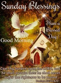 """SONDAY BLESSINGS: Psalm 55:22 (1611 KJV !!!!) """" Cast thy burden upon the LORD, and he shall sustain thee: he shall never suffer the righteous to be moved."""" HAVE A BLESSED DAY !!!! Sunday Wishes, Happy Sunday Morning, Happy Sunday Quotes, Sunday Greetings, Blessed Sunday, Have A Blessed Day, Blessed Quotes, Morning Quotes, Sunday Pictures"""