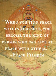 """""""When you find peace within yourself, you become the kind of person who can live at peace with others""""-Peace Pilgrim"""