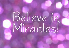 Always believe in miracles, they happen everyday! ♥