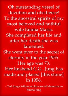 Oh outstanding vessel of devotion and obedience! To the ancestral spirits of my most beloved and faithful wife Emma Maria. She completed her life and after her death she was lamented. She went over to the secret of eternity in the year 1955. Her age was 73. Her husband C.G. .Jung has made and placed [this stone] in 1956.