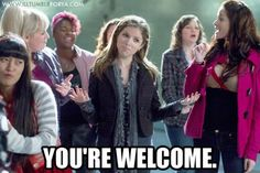 I mean, you're welcome. (My favorite scene, the riff-off) #PitchPerfect