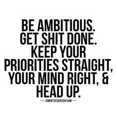 Be ambitious. Get shit done. Keep your priorities straight, your mind right, & head up. Compete every day.