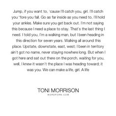 "Toni Morrison - ""Jump, if you want to, �cause I�ll catch you, girl. I�ll catch you �fore you fall...."". life, relationships, love"