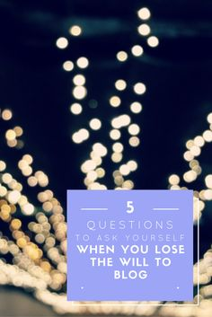 Five Questions to ask yourself when you lose the will to blog. #blogging #writing #tips