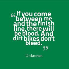 If you come between me and the finish line, there will be blood. And dirt bikes don't bleed. #quotes