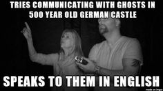 tries communicating with ghosts in a 500 year old german castle, speaks to them in english, ghost hunters, meme, fail - Mar 12 2014 12:36 PM