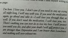 I'm here, I love you. I don't care if you need to stay up crying all night long.  I will stay with you.  If you need the medication again, go ahead and take it.  I will love you through that, as well.  If you don't need the medication, I will love you too.  There's nothing you can ever do to lose my love.  I will protect you until you die.  And after your death I will still protect you.  I am stronger than depression and I am braver than loneliness and nothing will exhaust me.