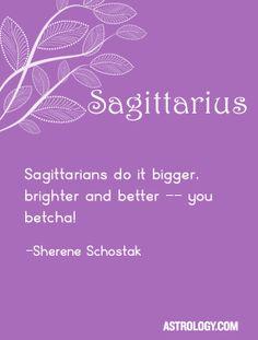 Sagittarians do it bigger, brighter and better--you betcha! -- Sherene Schostak…