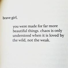 Brave girl, you were made for far more beautiful things. Chaos is only understood when it is loved by the wild, not the weak.
