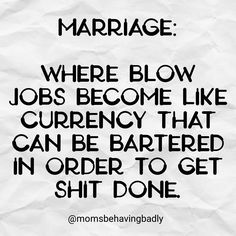 Marriage: Where blow jobs become like currency that can be bartered in order to get shit done. humor, funny, marriedlife, mom, momlife, quotes