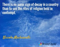 There is no surer sign of decay in a country than to see the rites of religion held in contempt. / Niccolo Machiavelli